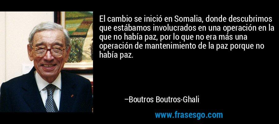 El cambio se inició en Somalia, donde descubrimos que estábamos involucrados en una operación en la que no había paz, por lo que no era más una operación de mantenimiento de la paz porque no había paz. – Boutros Boutros-Ghali