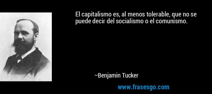 El capitalismo es, al menos tolerable, que no se puede decir del socialismo o el comunismo. – Benjamin Tucker