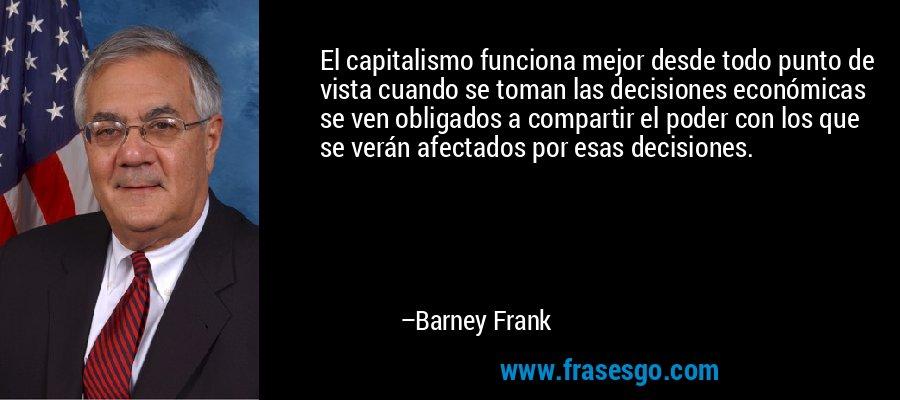 El capitalismo funciona mejor desde todo punto de vista cuando se toman las decisiones económicas se ven obligados a compartir el poder con los que se verán afectados por esas decisiones. – Barney Frank