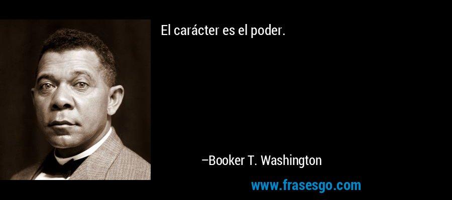 El carácter es el poder. – Booker T. Washington