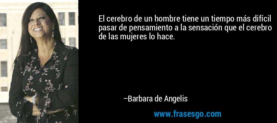 El cerebro de un hombre tiene un tiempo más difícil pasar de pensamiento a la sensación que el cerebro de las mujeres lo hace. – Barbara de Angelis