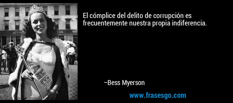 El cómplice del delito de corrupción es frecuentemente nuestra propia indiferencia. – Bess Myerson
