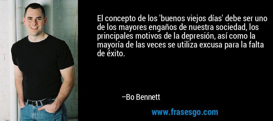 El concepto de los 'buenos viejos días' debe ser uno de los mayores engaños de nuestra sociedad, los principales motivos de la depresión, así como la mayoría de las veces se utiliza excusa para la falta de éxito. – Bo Bennett