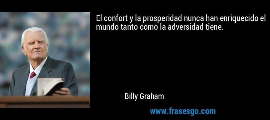 El confort y la prosperidad nunca han enriquecido el mundo tanto como la adversidad tiene. – Billy Graham