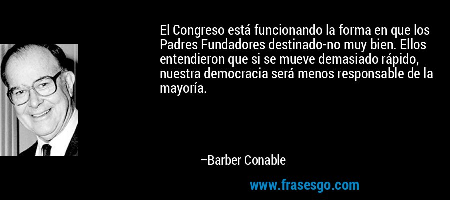 El Congreso está funcionando la forma en que los Padres Fundadores destinado-no muy bien. Ellos entendieron que si se mueve demasiado rápido, nuestra democracia será menos responsable de la mayoría. – Barber Conable