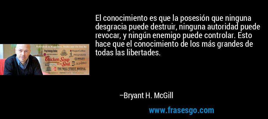 El conocimiento es que la posesión que ninguna desgracia puede destruir, ninguna autoridad puede revocar, y ningún enemigo puede controlar. Esto hace que el conocimiento de los más grandes de todas las libertades. – Bryant H. McGill