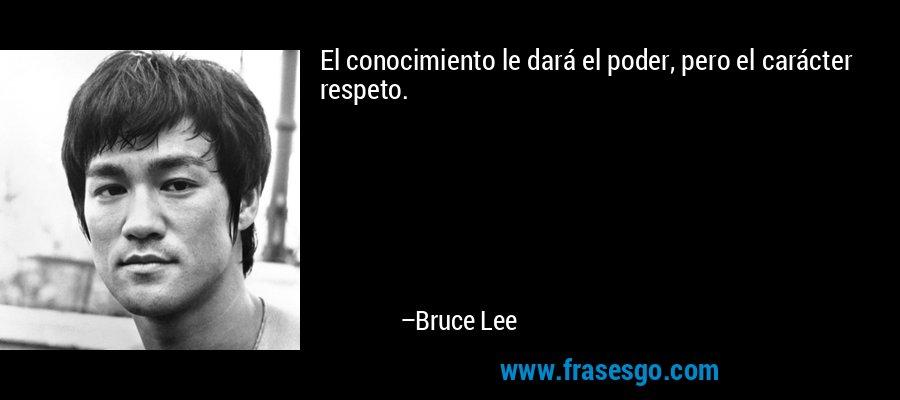 El conocimiento le dará el poder, pero el carácter respeto. – Bruce Lee