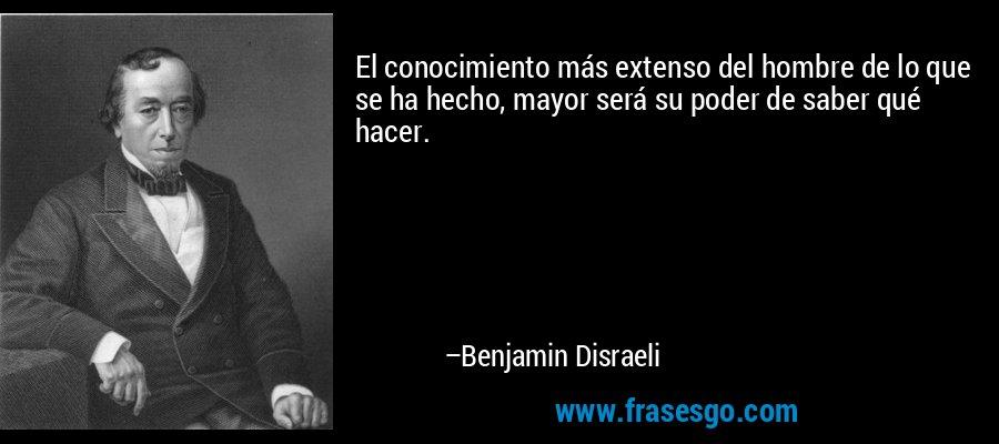 El conocimiento más extenso del hombre de lo que se ha hecho, mayor será su poder de saber qué hacer. – Benjamin Disraeli