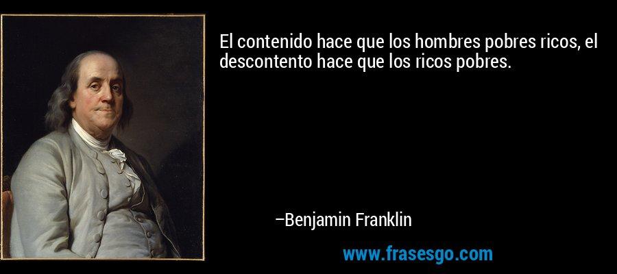 El contenido hace que los hombres pobres ricos, el descontento hace que los ricos pobres. – Benjamin Franklin