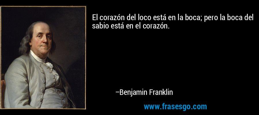 El corazón del loco está en la boca; pero la boca del sabio está en el corazón. – Benjamin Franklin