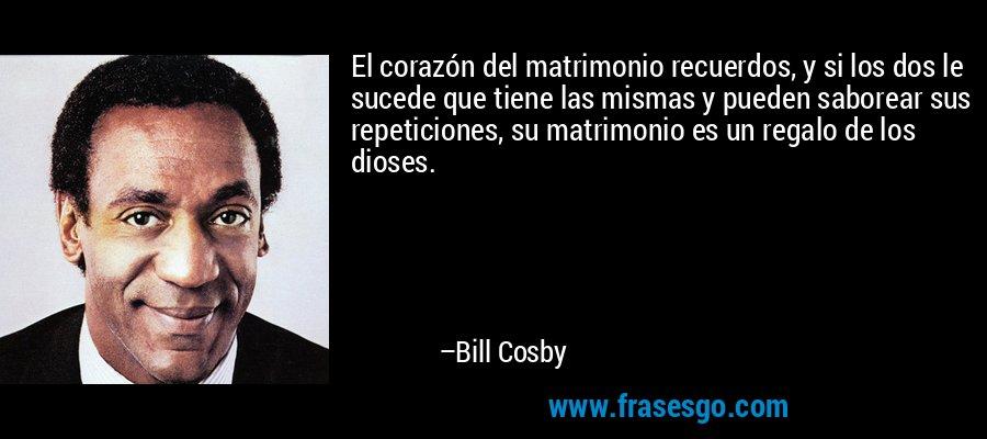 El corazón del matrimonio recuerdos, y si los dos le sucede que tiene las mismas y pueden saborear sus repeticiones, su matrimonio es un regalo de los dioses. – Bill Cosby