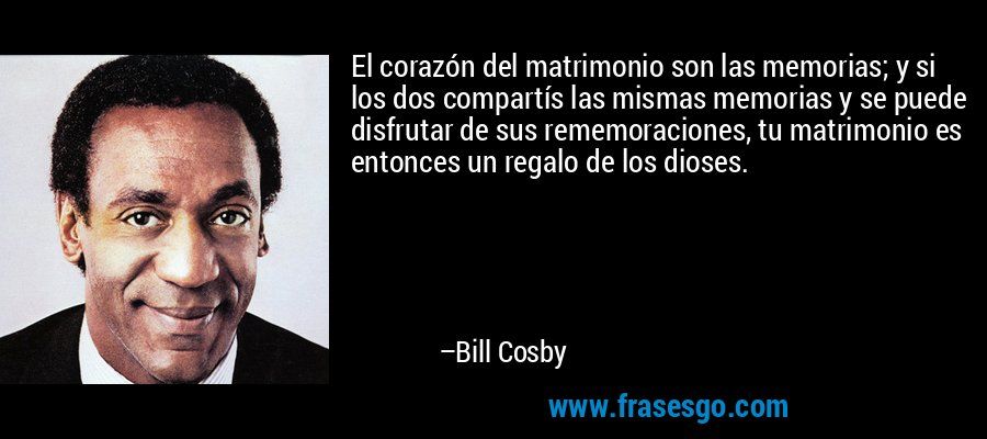 El corazón del matrimonio son las memorias; y si los dos compartís las mismas memorias y se puede disfrutar de sus rememoraciones, tu matrimonio es entonces un regalo de los dioses. – Bill Cosby
