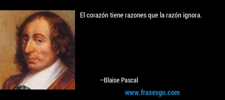 El corazón tiene razones que la razón ignora. – Blaise Pascal