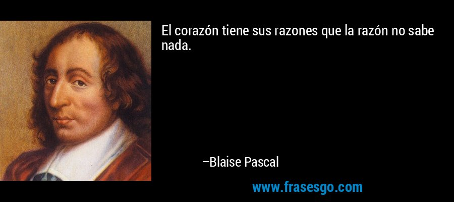 El corazón tiene sus razones que la razón no sabe nada. – Blaise Pascal