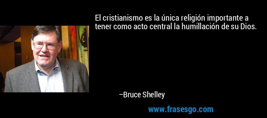 El cristianismo es la única religión importante a tener como acto central la humillación de su Dios. – Bruce Shelley
