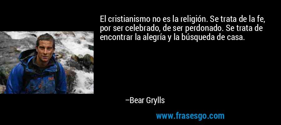 El cristianismo no es la religión. Se trata de la fe, por ser celebrado, de ser perdonado. Se trata de encontrar la alegría y la búsqueda de casa. – Bear Grylls