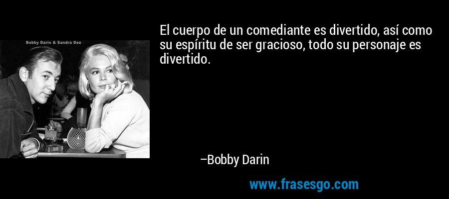 El cuerpo de un comediante es divertido, así como su espíritu de ser gracioso, todo su personaje es divertido. – Bobby Darin