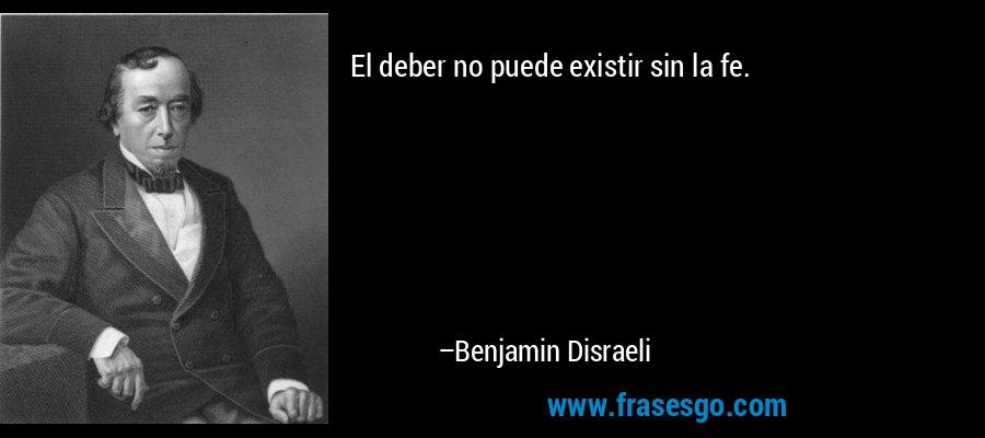 El deber no puede existir sin la fe. – Benjamin Disraeli