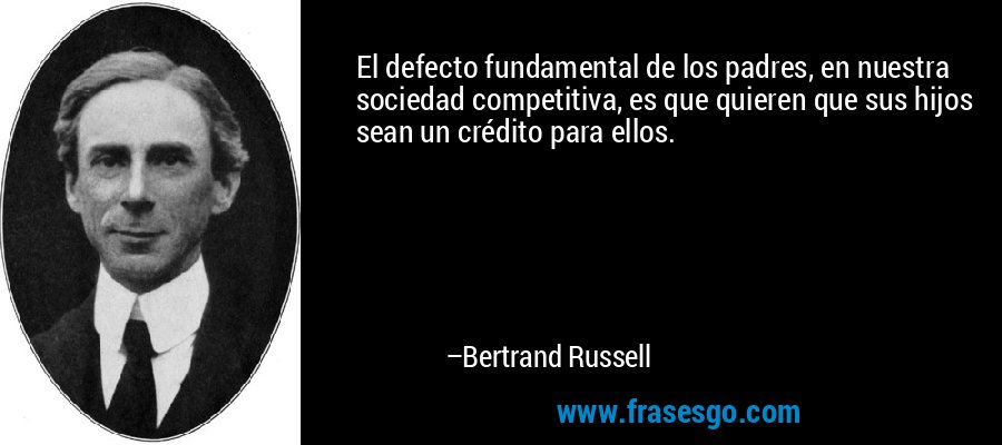 El defecto fundamental de los padres, en nuestra sociedad competitiva, es que quieren que sus hijos sean un crédito para ellos. – Bertrand Russell