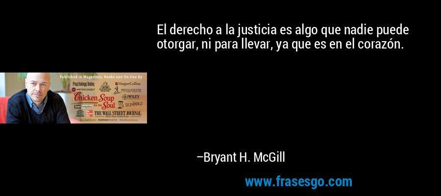 El derecho a la justicia es algo que nadie puede otorgar, ni para llevar, ya que es en el corazón. – Bryant H. McGill