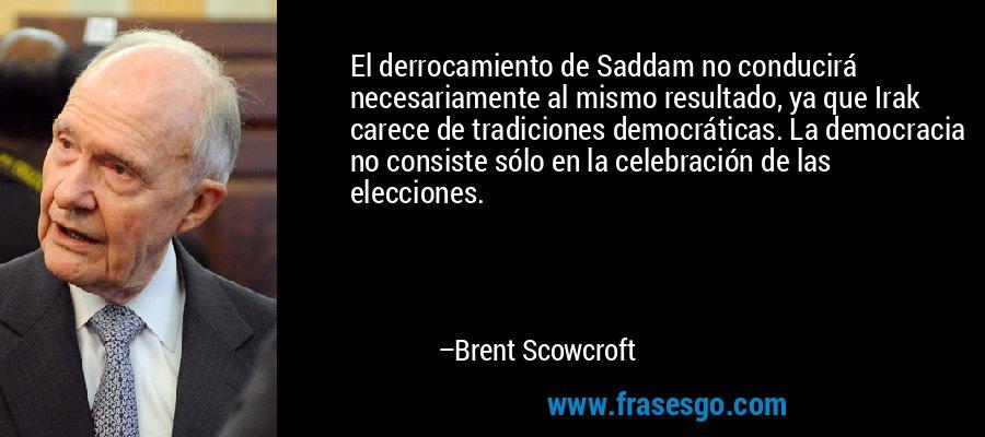 El derrocamiento de Saddam no conducirá necesariamente al mismo resultado, ya que Irak carece de tradiciones democráticas. La democracia no consiste sólo en la celebración de las elecciones. – Brent Scowcroft