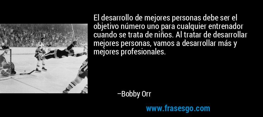 El desarrollo de mejores personas debe ser el objetivo número uno para cualquier entrenador cuando se trata de niños. Al tratar de desarrollar mejores personas, vamos a desarrollar más y mejores profesionales. – Bobby Orr