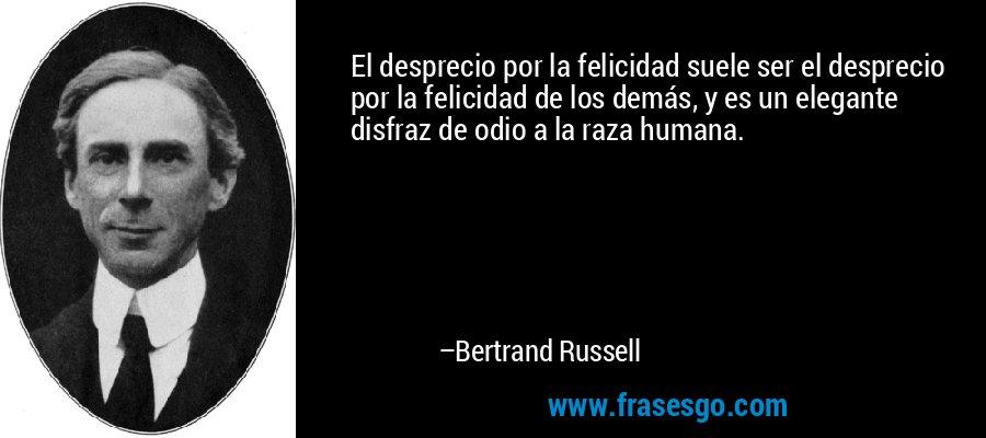 El desprecio por la felicidad suele ser el desprecio por la felicidad de los demás, y es un elegante disfraz de odio a la raza humana. – Bertrand Russell