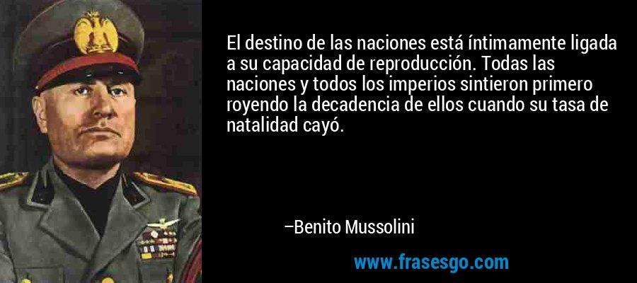 El destino de las naciones está íntimamente ligada a su capacidad de reproducción. Todas las naciones y todos los imperios sintieron primero royendo la decadencia de ellos cuando su tasa de natalidad cayó. – Benito Mussolini