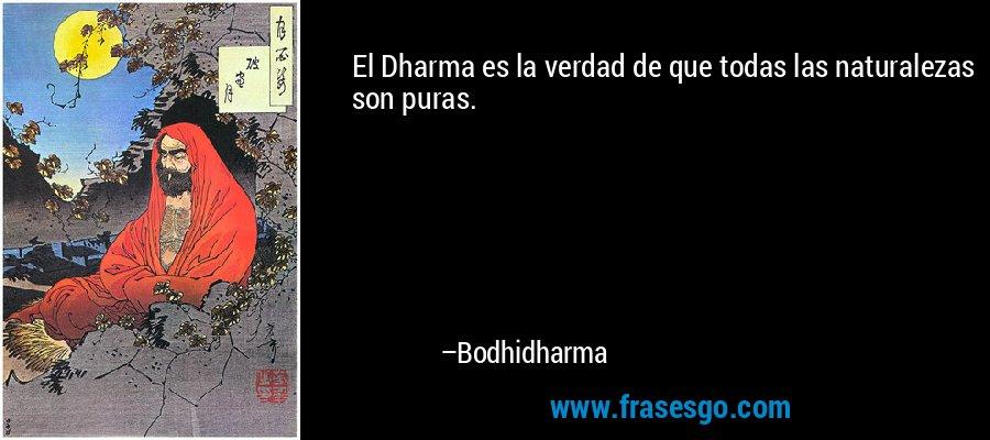 El Dharma es la verdad de que todas las naturalezas son puras. – Bodhidharma