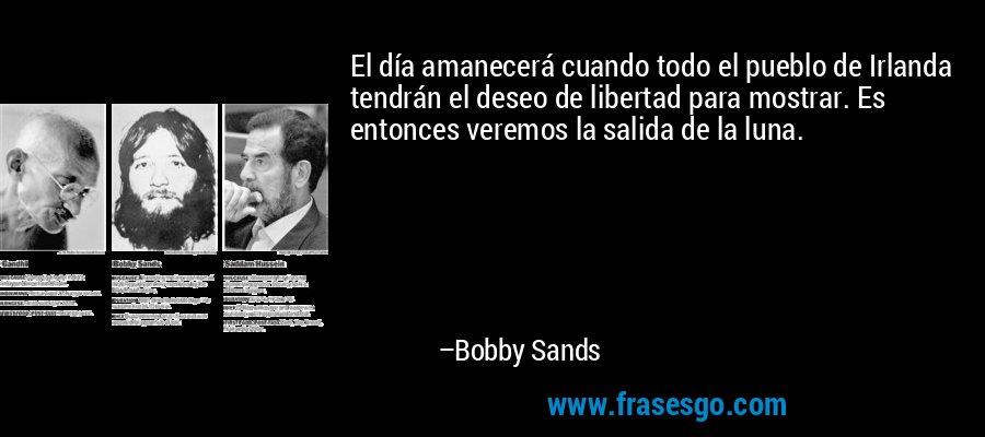 El día amanecerá cuando todo el pueblo de Irlanda tendrán el deseo de libertad para mostrar. Es entonces veremos la salida de la luna. – Bobby Sands