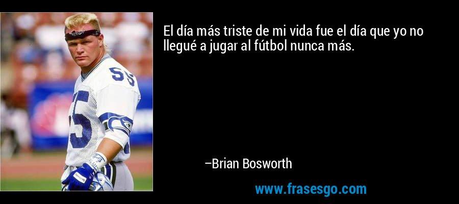 El día más triste de mi vida fue el día que yo no llegué a jugar al fútbol nunca más. – Brian Bosworth