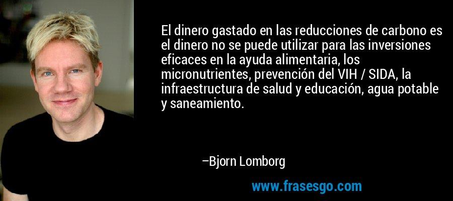 El dinero gastado en las reducciones de carbono es el dinero no se puede utilizar para las inversiones eficaces en la ayuda alimentaria, los micronutrientes, prevención del VIH / SIDA, la infraestructura de salud y educación, agua potable y saneamiento. – Bjorn Lomborg