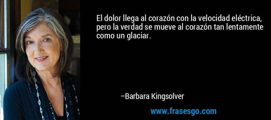 El dolor llega al corazón con la velocidad eléctrica, pero la verdad se mueve al corazón tan lentamente como un glaciar. – Barbara Kingsolver