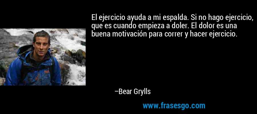 El ejercicio ayuda a mi espalda. Si no hago ejercicio, que es cuando empieza a doler. El dolor es una buena motivación para correr y hacer ejercicio. – Bear Grylls