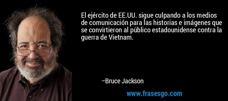 El ejército de EE.UU. sigue culpando a los medios de comunicación para las historias e imágenes que se convirtieron al público estadounidense contra la guerra de Vietnam. – Bruce Jackson