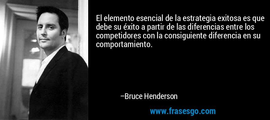 El elemento esencial de la estrategia exitosa es que debe su éxito a partir de las diferencias entre los competidores con la consiguiente diferencia en su comportamiento. – Bruce Henderson