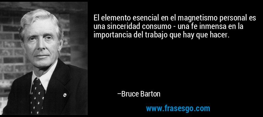 El elemento esencial en el magnetismo personal es una sinceridad consumo - una fe inmensa en la importancia del trabajo que hay que hacer. – Bruce Barton