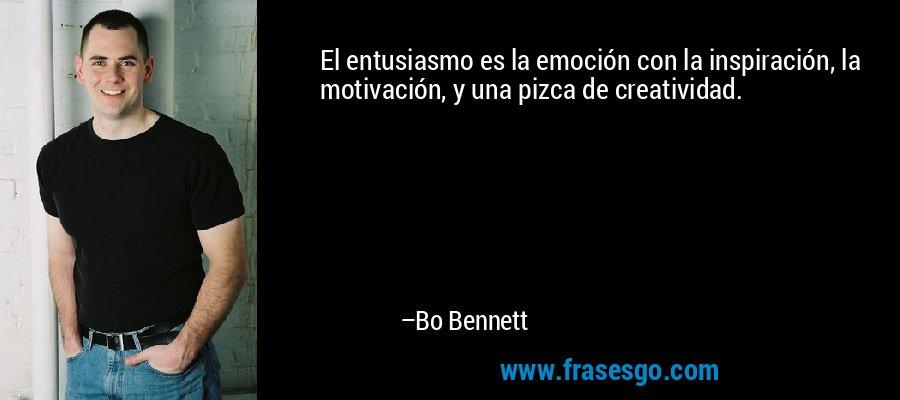 El entusiasmo es la emoción con la inspiración, la motivación, y una pizca de creatividad. – Bo Bennett
