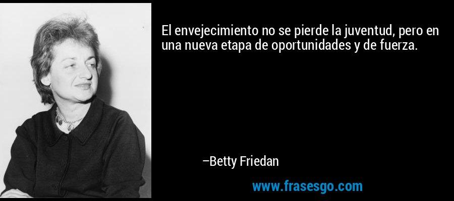 El envejecimiento no se pierde la juventud, pero en una nueva etapa de oportunidades y de fuerza. – Betty Friedan