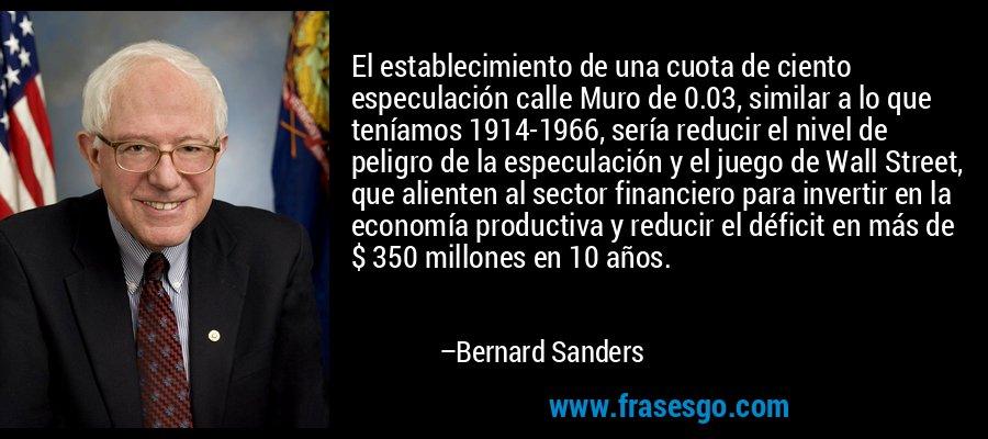 El establecimiento de una cuota de ciento especulación calle Muro de 0.03, similar a lo que teníamos 1914-1966, sería reducir el nivel de peligro de la especulación y el juego de Wall Street, que alienten al sector financiero para invertir en la economía productiva y reducir el déficit en más de $ 350 millones en 10 años. – Bernard Sanders