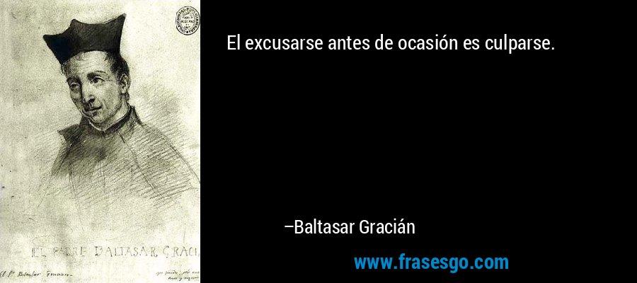 El excusarse antes de ocasión es culparse. – Baltasar Gracián
