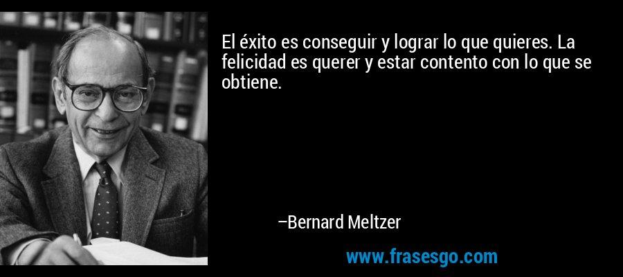 El éxito es conseguir y lograr lo que quieres. La felicidad es querer y estar contento con lo que se obtiene. – Bernard Meltzer
