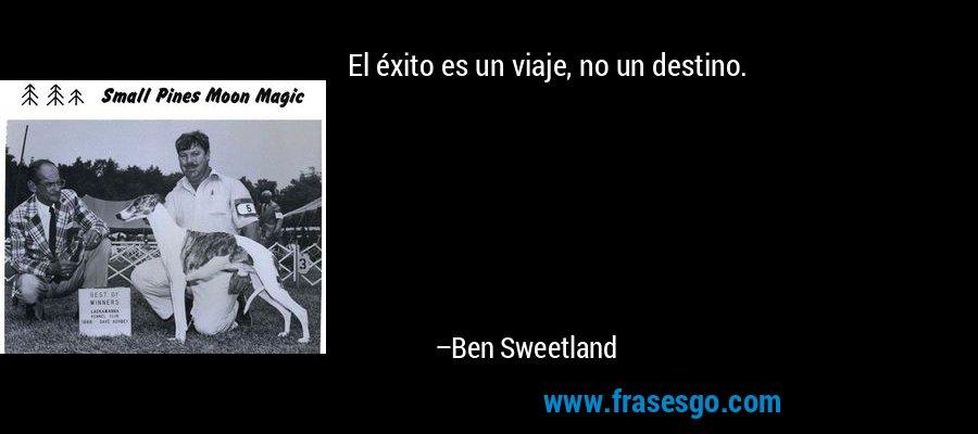 El éxito es un viaje, no un destino. – Ben Sweetland