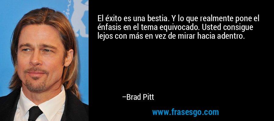 El éxito es una bestia. Y lo que realmente pone el énfasis en el tema equivocado. Usted consigue lejos con más en vez de mirar hacia adentro. – Brad Pitt