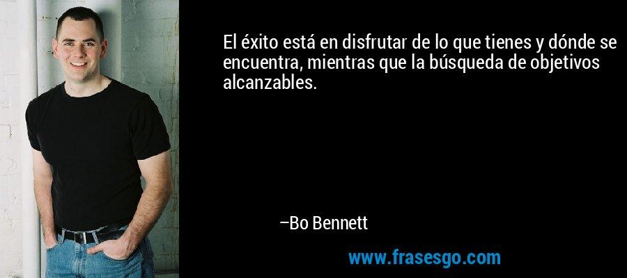 El éxito está en disfrutar de lo que tienes y dónde se encuentra, mientras que la búsqueda de objetivos alcanzables. – Bo Bennett