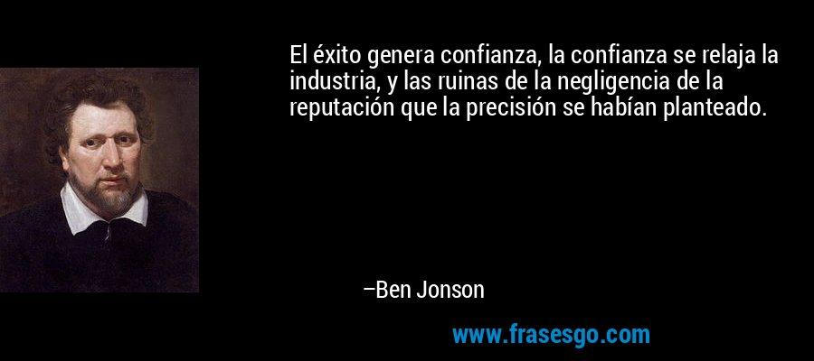 El éxito genera confianza, la confianza se relaja la industria, y las ruinas de la negligencia de la reputación que la precisión se habían planteado. – Ben Jonson