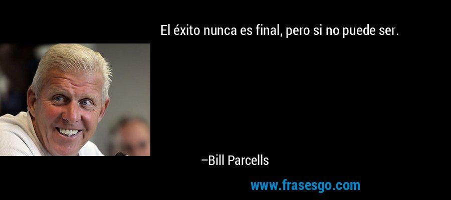 El éxito nunca es final, pero si no puede ser. – Bill Parcells