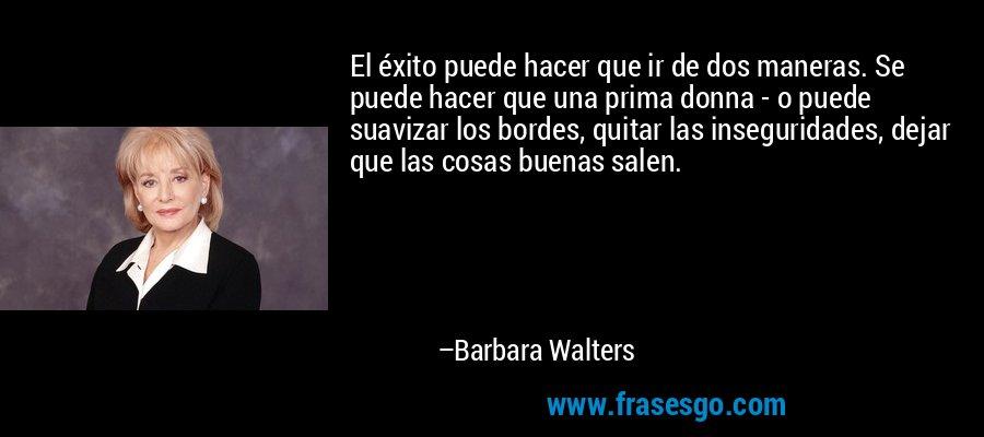 El éxito puede hacer que ir de dos maneras. Se puede hacer que una prima donna - o puede suavizar los bordes, quitar las inseguridades, dejar que las cosas buenas salen. – Barbara Walters