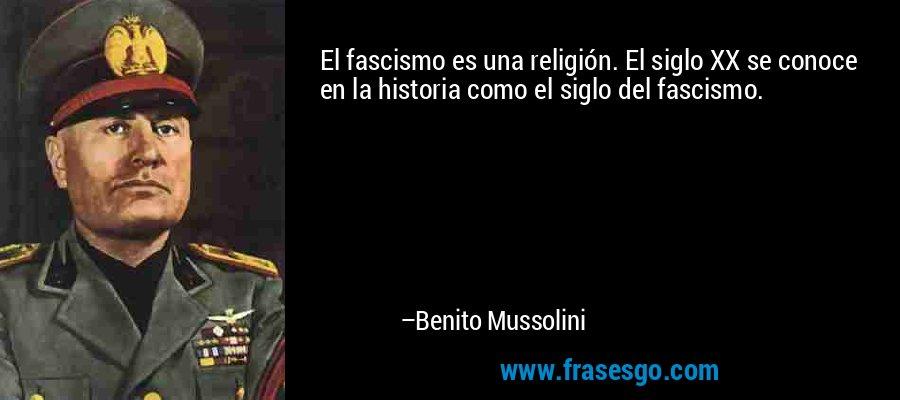 El fascismo es una religión. El siglo XX se conoce en la historia como el siglo del fascismo. – Benito Mussolini