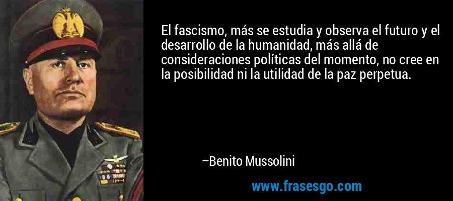 El fascismo, más se estudia y observa el futuro y el desarrollo de la humanidad, más allá de consideraciones políticas del momento, no cree en la posibilidad ni la utilidad de la paz perpetua. – Benito Mussolini